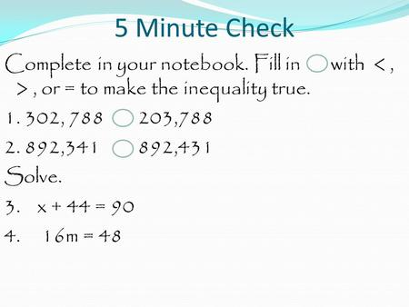 5 Minute Check Complete in your notebook. Fill in with, or = to make the inequality true. 1. 302, 788 203,788 2. 892,341 892,431 Solve. 3. x + 44 = 90.