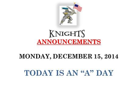 "ANNOUNCEMENTS ANNOUNCEMENTS MONDAY, DECEMBER 15, 2014 TODAY IS AN ""A"" DAY."