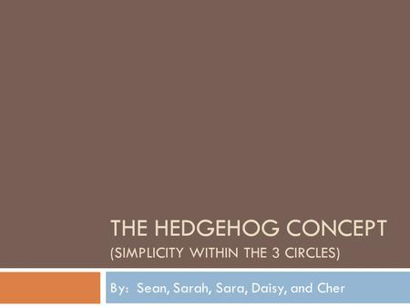 THE HEDGEHOG CONCEPT (SIMPLICITY WITHIN THE 3 CIRCLES) By: Sean, Sarah, Sara, Daisy, and Cher.