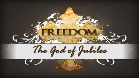 The God of Jubilee. Year of the Lord's Favor Luke 4:17-19 And the scroll of the prophet Isaiah was given to him. He unrolled the scroll and found the.