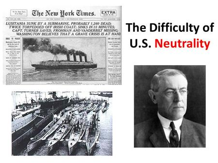 "The Difficulty of U.S. Neutrality. President Wilson's Declaration of Neutrality (Aug., 1914) ""The effect of the war upon the United States will depend."