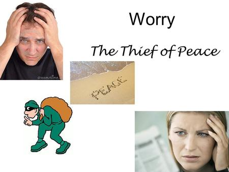 Worry The Thief of Peace. 40% - things that will never happen 30% - things about the past that can't be changed 12% - things about criticism by others,