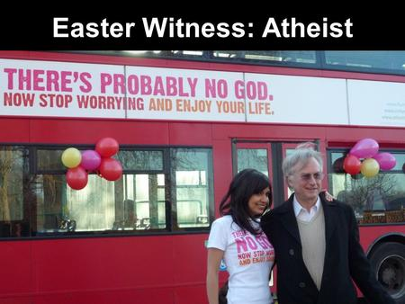 Easter Witness: Atheist. Witnessing to Atheist Atheist Fun Facts Which of these Atheist facts are true? 1.Atheists don't believe in God. 2.Atheists don't.
