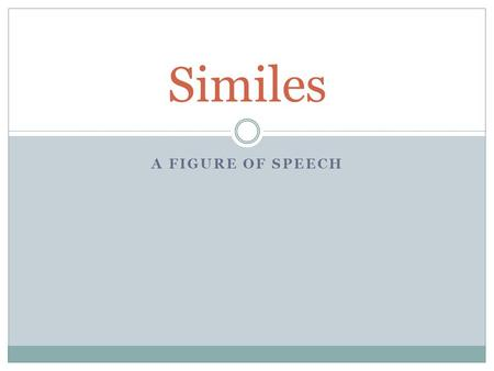 A FIGURE OF SPEECH Similes. What is a simile? Similes are comparisons that show how two nouns that are not alike in most ways are similar in one important.