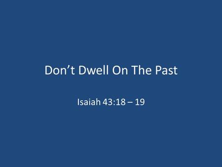 Don't Dwell On The Past Isaiah 43:18 – 19.