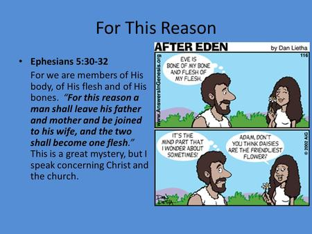 "For This Reason Ephesians 5:30-32 For we are members of His body, of His flesh and of His bones. ""For this reason a man shall leave his father and mother."