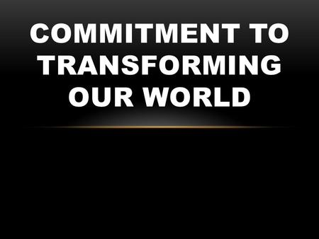 COMMITMENT TO TRANSFORMING OUR WORLD. Luke 9:57-62 TRUE COMMITMENT CAN'T COME WITH STRINGS ATTACHED.