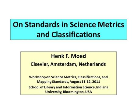 On Standards in Science Metrics and Classifications Henk F. Moed Elsevier, Amsterdam, Netherlands Workshop on Science Metrics, Classifications, and Mapping.