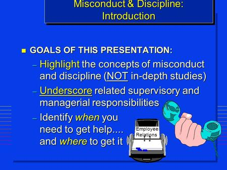 N GOALS OF THIS PRESENTATION: – Highlight the concepts of misconduct and discipline (NOT in-depth studies) – Underscore related supervisory and managerial.