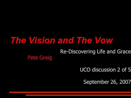 The Vision and The Vow Re-Discovering Life and Grace Pete Greig UCO discussion 2 of 5 September 26, 2007.