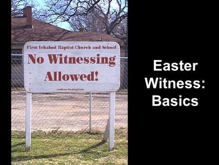Easter Witness: Basics. Witnessing Basics Witnessing Fun Facts Which of these basic witnessing facts are true? 1.I need a big sign and a street corner.