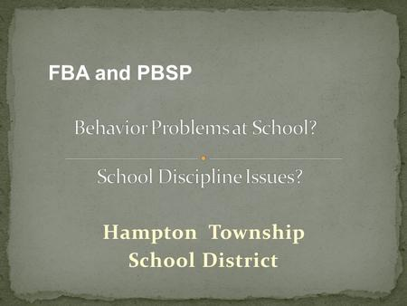 Hampton Township School District FBA and PBSP. Free Appropriate Public Education (FAPE) Role of the IEP Team Functional Behavior Assessments (FBA) Positive.