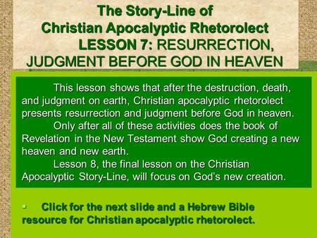 The Story-Line of Christian Apocalyptic Rhetorolect LESSON 7: RESURRECTION, JUDGMENT BEFORE GOD IN HEAVEN This lesson shows that after the destruction,