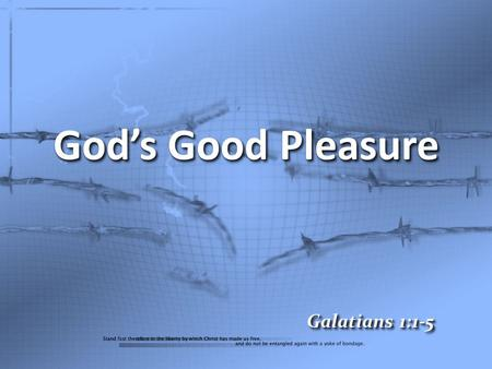 God's Good Pleasure Galatians 1:1-5. Paul, an apostle (not sent from men nor through the agency of man, but through Jesus Christ and God the Father, who.