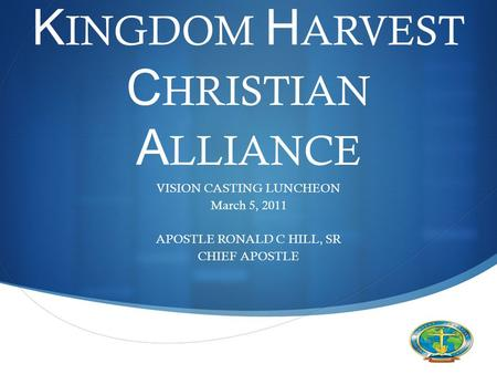  VISION CASTING LUNCHEON March 5, 2011 APOSTLE RONALD C HILL, SR CHIEF APOSTLE K INGDOM H ARVEST C HRISTIAN A LLIANCE.