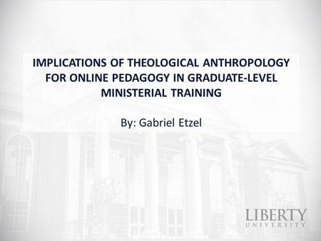 IMPLICATIONS OF THEOLOGICAL ANTHROPOLOGY FOR ONLINE PEDAGOGY IN GRADUATE-LEVEL MINISTERIAL TRAINING By: Gabriel Etzel.