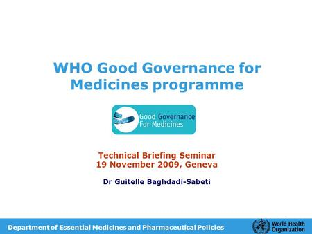 WHO Good Governance for Medicines programme Technical Briefing Seminar 19 November 2009, Geneva Dr Guitelle Baghdadi-Sabeti Department of Essential Medicines.