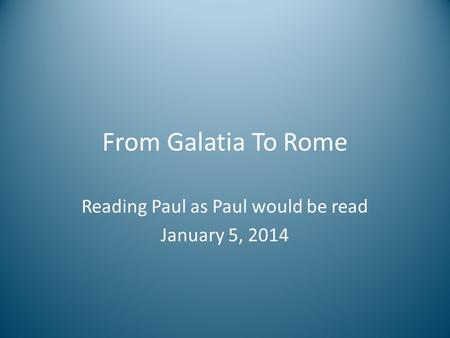 From Galatia To Rome Reading Paul as Paul would be read January 5, 2014.