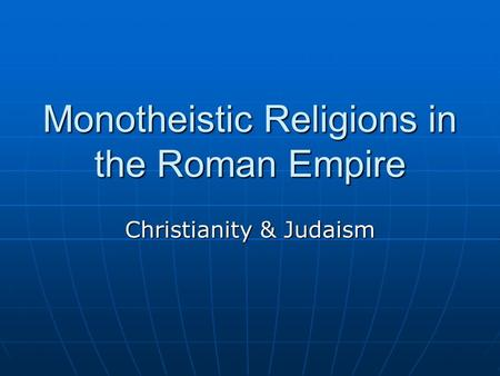 Monotheistic Religions in the Roman Empire Christianity & Judaism.