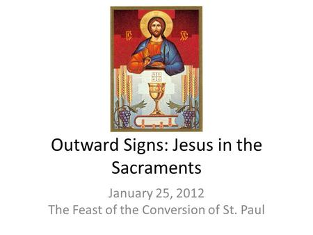 Outward Signs: Jesus in the Sacraments January 25, 2012 The Feast of the Conversion of St. Paul.