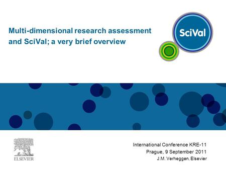 International Conference KRE-11 Prague, 9 September 2011 J.M. Verheggen, Elsevier Multi-dimensional research assessment and SciVal; a very brief overview.
