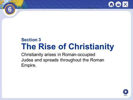 Section 3 The Rise of Christianity Christianity arises in Roman-occupied Judea and spreads throughout the Roman Empire. NEXT.