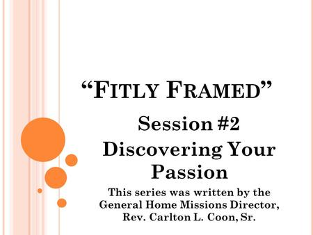 """F ITLY F RAMED "" Session #2 Discovering Your Passion This series was written by the General Home Missions Director, Rev. Carlton L. Coon, Sr."