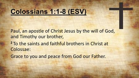 Colossians 1:1-8 (ESV) Paul, an apostle of Christ Jesus by the will of God, and Timothy our brother, 2 To the saints and faithful brothers in Christ at.