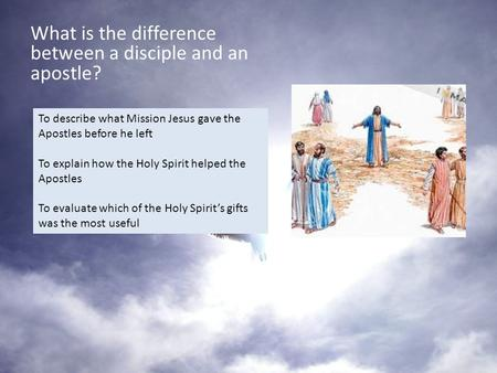 What is the difference between a disciple and an apostle? To describe what Mission Jesus gave the Apostles before he left To explain how the Holy Spirit.