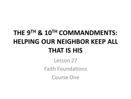 THE 9 TH & 10 TH COMMANDMENTS: HELPING OUR NEIGHBOR KEEP ALL THAT IS HIS Lesson 27 Faith Foundations Course One.