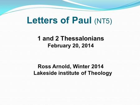 Letters of Paul (NT5) 1 and 2 Thessalonians February 20, 2014 Ross Arnold, Winter 2014 Lakeside institute of Theology.