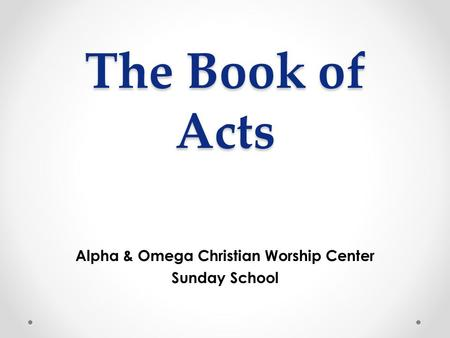 The Book of Acts Alpha & Omega Christian Worship Center Sunday School.