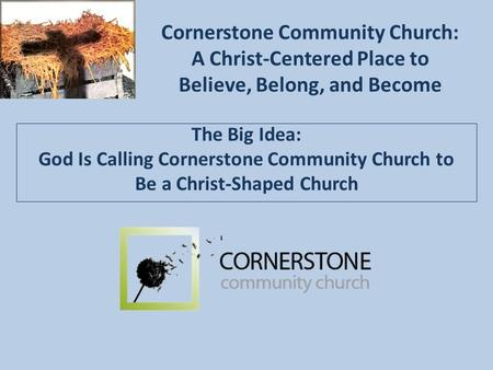 Cornerstone Community Church: A Christ-Centered Place to Believe, Belong, and Become The Big Idea: God Is Calling Cornerstone Community Church to Be a.