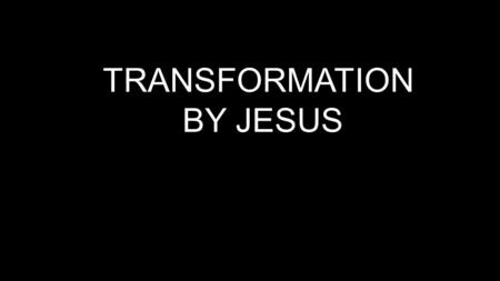 TRANSFORMATION BY JESUS.