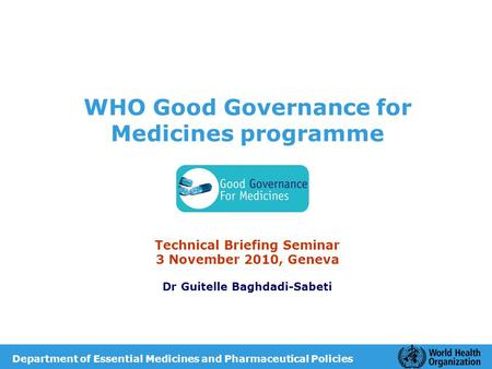 WHO Good Governance for Medicines programme Technical Briefing Seminar 3 November 2010, Geneva Dr Guitelle Baghdadi-Sabeti Department of Essential Medicines.