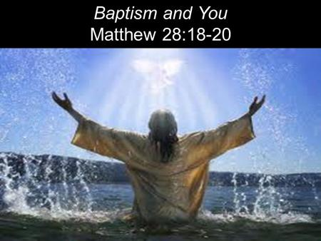 "Baptism and You Matthew 28:18-20. ""All authority in heaven and on earth has been given to me. Therefore go and make disciples of all nations, baptizing."
