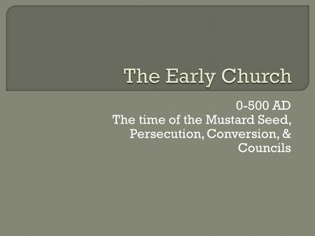 The Early Church 0-500 AD The time of the Mustard Seed, Persecution, Conversion, & Councils.