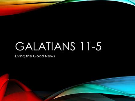 GALATIANS 11-5 Living the Good News. GALATIANS OUTLINE 1:1-9 Introduction 1:10-2:14 Paul's defends his authority as an apostle 2:15-3:28 Looking: Law.