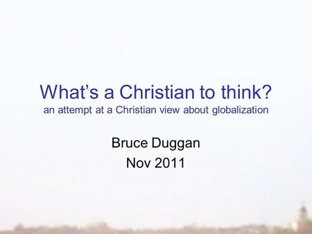 What's a Christian to think? an attempt at a Christian view about globalization Bruce Duggan Nov 2011.