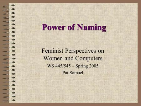 Power of Naming Feminist Perspectives on Women and Computers WS 445/545 – Spring 2005 Pat Samuel.