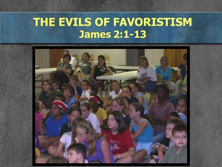 THE EVILS OF FAVORISTISM James 2:1-13. I. FAVORITISM IS WHEN WE TREAT SOME PEOPLE DIFFERENTLY James 2:1-4 My brothers, hold your faith in our glorious.