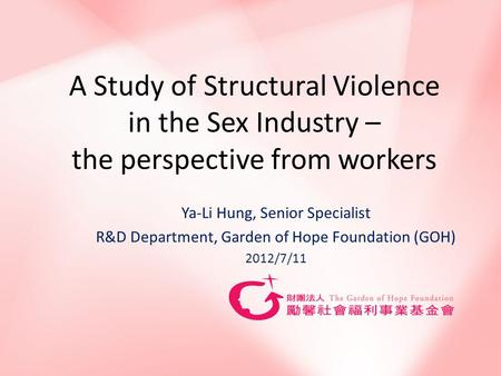 A Study of Structural Violence in the Sex Industry – the perspective from workers Ya-Li Hung, Senior Specialist R&D Department, Garden of Hope Foundation.