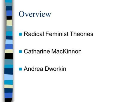 Overview Radical Feminist Theories Catharine MacKinnon Andrea Dworkin.