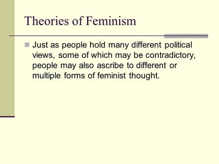 Theories of Feminism Just as people hold many different political views, some of which may be contradictory, people may also ascribe to different or multiple.