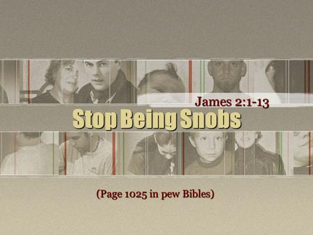 Stop Being Snobs James 2:1-13 (Page 1025 in pew Bibles)