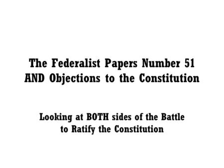 The Federalist Papers Number 51 AND Objections to the Constitution Looking at BOTH sides of the Battle to Ratify the Constitution.