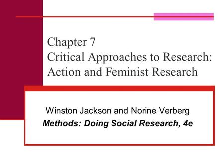 Chapter 7 Critical Approaches to Research: Action and Feminist Research Winston Jackson and Norine Verberg Methods: Doing Social Research, 4e.
