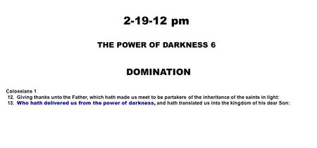 2-19-12 pm THE POWER OF DARKNESS 6 DOMINATION Colossians 1 12. Giving thanks unto the Father, which hath made us meet to be partakers of the inheritance.