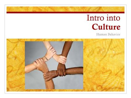 Intro into Culture Human Behavior. What is Culture? Culture : A shared set of beliefs, practices, and values that often result from shared experience.