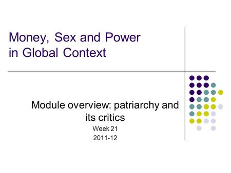 Money, Sex and Power in Global Context Module overview: patriarchy and its critics Week 21 2011-12.